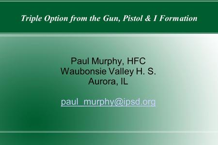 Triple Option from the Gun, Pistol & I Formation Paul Murphy, HFC Waubonsie Valley H. S. Aurora, IL