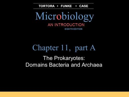 Microbiology B.E Pruitt & Jane J. Stein AN INTRODUCTION EIGHTH EDITION TORTORA FUNKE CASE Chapter 11, part A The Prokaryotes: Domains Bacteria and Archaea.