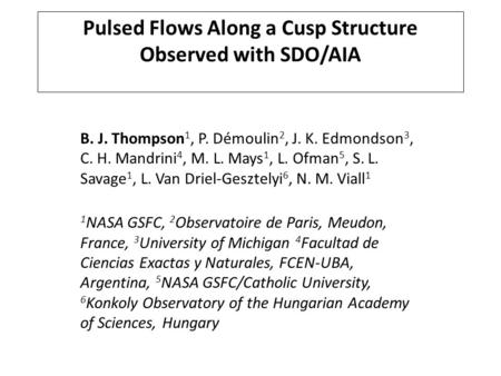 Pulsed Flows Along a Cusp Structure Observed with SDO/AIA B. J. Thompson 1, P. Démoulin 2, J. K. Edmondson 3, C. H. Mandrini 4, M. L. Mays 1, L. Ofman.