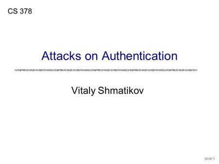 Slide 1 Vitaly Shmatikov CS 378 Attacks on Authentication.