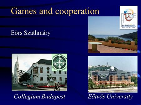 Games and cooperation Eörs Szathmáry Eötvös University Collegium Budapest.