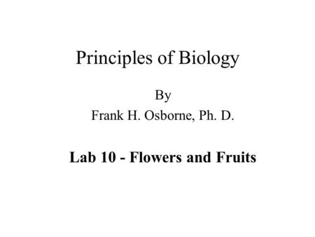 Principles of Biology By Frank H. Osborne, Ph. D. Lab 10 - Flowers and Fruits.