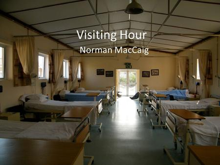 Visiting Hour Norman MacCaig. Visiting Hour The hospital smell combs my nostrils as they go bobbing along green and yellow corridors. What seems a corpse.