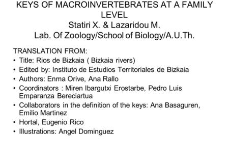 KEYS OF MACROINVERTEBRATES AT A FAMILY LEVEL Statiri X. & Lazaridou M. Lab. Of Zoology/School of Biology/A.U.Th. TRANSLATION FROM: Title: Rios de Bizkaia.