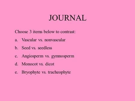 JOURNAL Choose 3 items below to contrast: a.Vascular vs. nonvascular b.Seed vs. seedless c.Angiosperm vs. gymnosperm d.Monocot vs. dicot e.Bryophyte vs.