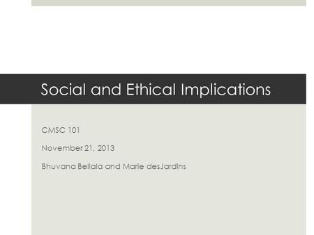 Social and Ethical Implications CMSC 101 November 21, 2013 Bhuvana Bellala and Marie desJardins.