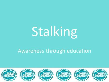 Stalking Awareness through education. By the end of the show you will... Be confident that you know exactly what stalking is Be knowledgeable of the key.