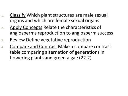 1. Classify Which plant structures are male sexual organs and which are female sexual organs 2. Apply Concepts Relate the characteristics of angiosperms.