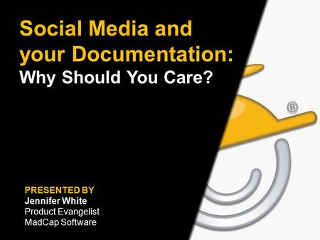 Text here Social Media and your Documentation: Why Should You Care? PRESENTED BY Jennifer White Product Evangelist MadCap Software.