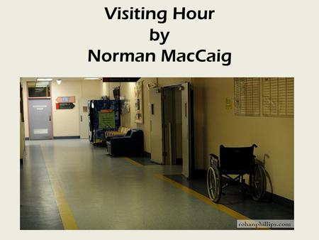 Visiting Hour by Norman MacCaig. Poem Summary The poem is about a visit MacCaig makes to an ill relative in hospital. The opening stanzas (1-4) describe.