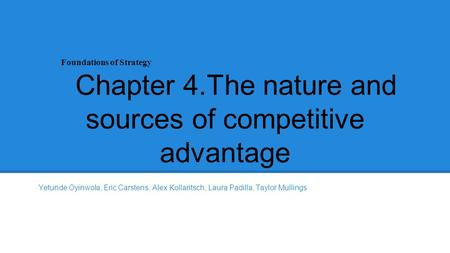 Foundations of Strategy Chapter 4.The nature and sources of competitive advantage Yetunde Oyinwola, Eric Carstens, Alex Kollaritsch, Laura Padilla, Taylor.