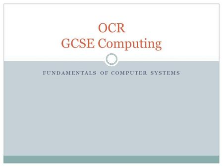 FUNDAMENTALS OF COMPUTER SYSTEMS OCR GCSE Computing.