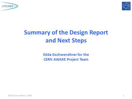 Summary of the Design Report and Next Steps Edda Gschwendtner for the CERN AWAKE Project Team Edda Gschwendtner, CERN1.