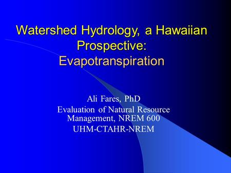 Watershed Hydrology, a Hawaiian Prospective: Evapotranspiration Ali Fares, PhD Evaluation of Natural Resource Management, NREM 600 UHM-CTAHR-NREM.