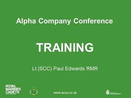 Www.acoy.co.uk Alpha Company Conference Lt (SCC) Paul Edwards RMR TRAINING.