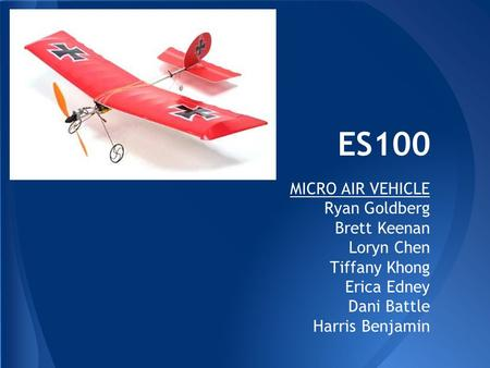 ES100 MICRO AIR VEHICLE Ryan Goldberg Brett Keenan Loryn Chen Tiffany Khong Erica Edney Dani Battle Harris Benjamin.