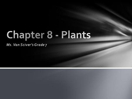 Chapter 8 - Plants Ms. Van Sciver's Grade 7.
