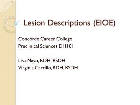 Lesion Descriptions (EIOE) Concorde Career College Preclinical Sciences DH101 Lisa Mayo, RDH, BSDH Virginia Carrillo, RDH, BSDH.