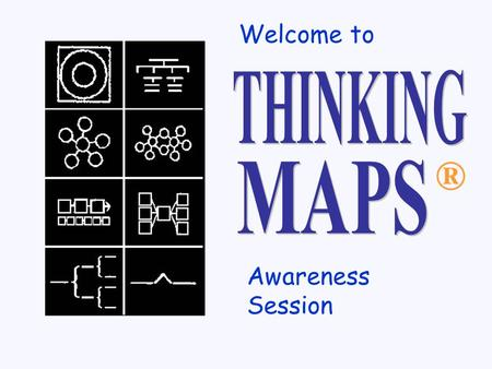® Welcome to Awareness Session Based on thought processes Thinking Maps ® Visual Tools Used in all content areas Used by all teachers Used in combination.