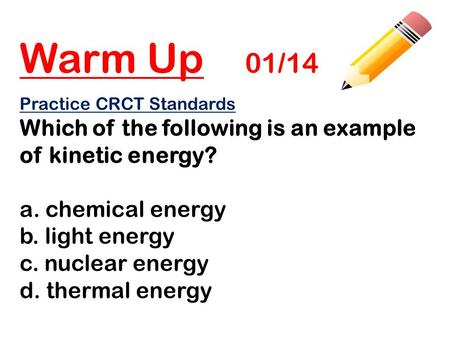 Warm Up 01/14 Practice CRCT Standards Which of the following is an example of kinetic energy? a. chemical energy b. light energy c. nuclear energy d. thermal.