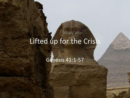 Lifted up for the Crisis Genesis 41:1-57. Romans 8:28 And we know that for those who love God all things work together for good, for those who are called.
