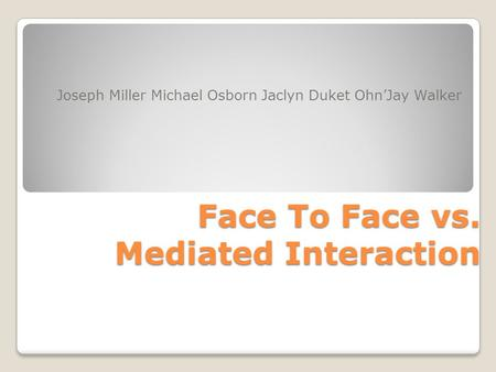 Face To Face vs. Mediated Interaction Joseph Miller Michael Osborn Jaclyn Duket Ohn'Jay Walker.