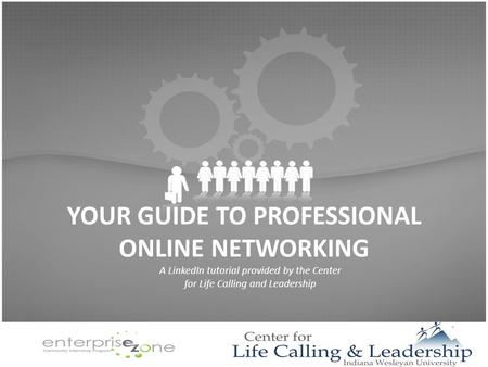 YOUR GUIDE TO PROFESSIONAL ONLINE NETWORKING A LinkedIn tutorial provided by the Center for Life Calling and Leadership.