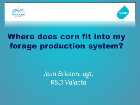 Where does corn fit into my forage production system? Jean Brisson. agr. R&D Valacta.