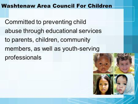 Washtenaw Area Council For Children Committed to preventing child abuse through educational services to parents, children, community members, as well as.