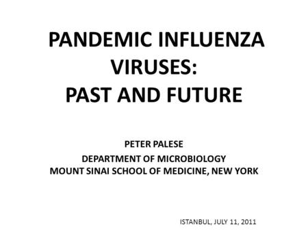 PANDEMIC INFLUENZA VIRUSES: PAST AND FUTURE PETER PALESE DEPARTMENT OF MICROBIOLOGY MOUNT SINAI SCHOOL OF MEDICINE, NEW YORK ISTANBUL, JULY 11, 2011.