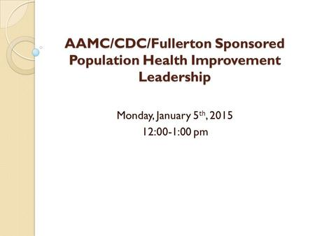 AAMC/CDC/Fullerton Sponsored Population Health Improvement Leadership Monday, January 5 th, 2015 12:00-1:00 pm.