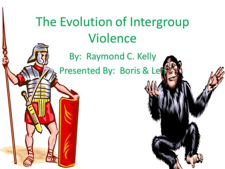 The Evolution of Intergroup Violence By: Raymond C. Kelly Presented By: Boris & Len.