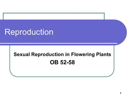 1 Reproduction Sexual Reproduction in Flowering Plants OB 52-58.