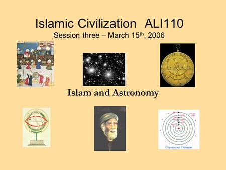Islamic Civilization ALI110 Session three – March 15 th, 2006 Islam and Astronomy.