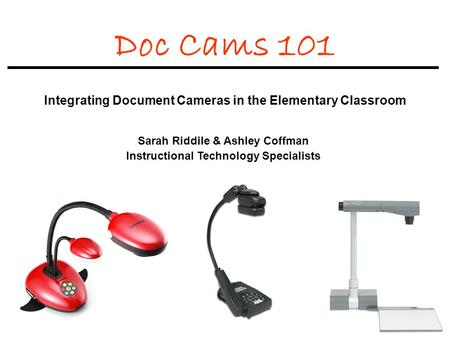 Doc Cams 101 Integrating Document Cameras in the Elementary Classroom Sarah Riddile & Ashley Coffman Instructional Technology Specialists.