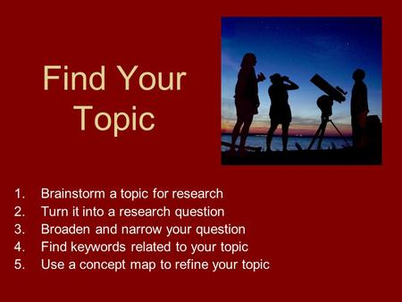 Find Your Topic 1.Brainstorm a topic for research 2.Turn it into a research question 3.Broaden and narrow your question 4.Find keywords related to your.