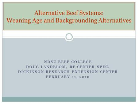 NDSU BEEF COLLEGE DOUG LANDBLOM, RE CENTER SPEC. DICKINSON RESEARCH EXTENSION CENTER FEBRUARY 11, 2010 Alternative Beef Systems: Weaning Age and Backgrounding.