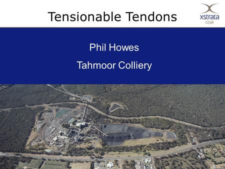 1Copyright © Xstrata plc Tensionable Tendons Phil Howes Tahmoor Colliery.