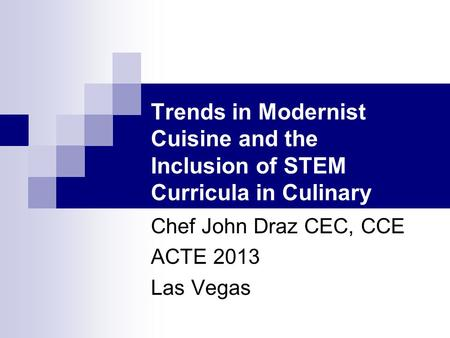 Trends in Modernist Cuisine and the Inclusion of STEM Curricula in Culinary Arts Programs Chef John Draz CEC, CCE ACTE 2013 Las Vegas.