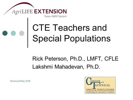 CTE Teachers and Special Populations Rick Peterson, Ph.D., LMFT, CFLE Lakshmi Mahadevan, Ph.D. Reviewed May 2008.