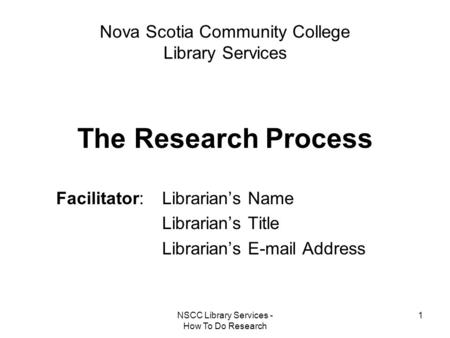 NSCC Library Services - How To Do Research 1 Nova Scotia Community College Library Services The Research Process Facilitator: Librarian's Name Librarian's.
