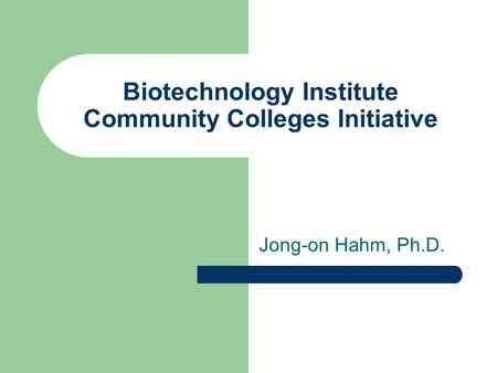 Biotechnology Institute Community Colleges Initiative Jong-on Hahm, Ph.D.