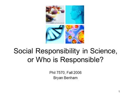 Phil 7570, Fall 2006 Bryan Benham Social Responsibility in Science, or Who is Responsible? 1.