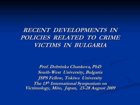 RECENT DEVELOPMENTS IN POLICIES RELATED TO CRIME VICTIMS IN BULGARIA Prof. Dobrinka Chankova, PhD South-West University, Bulgaria JSPS Fellow, Tokiwa University.