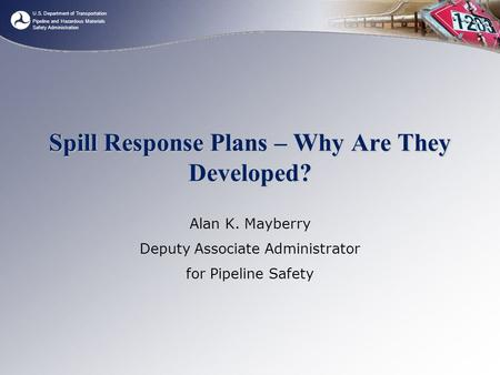 U.S. Department of Transportation Pipeline and Hazardous Materials Safety Administration Spill Response Plans – Why Are They Developed? Alan K. Mayberry.