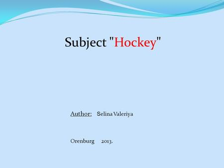 Subject Hockey Author: S elina Valeriya Orenburg 2013.