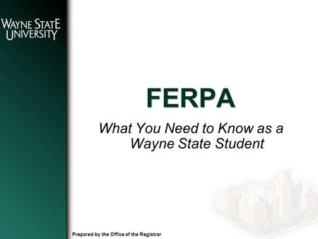FERPA What You Need to Know as a Wayne State Student Prepared by the Office of the Registrar.