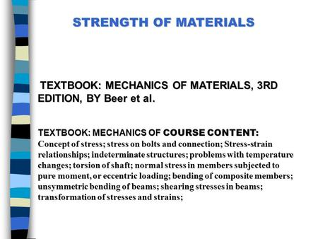 STRENGTH OF MATERIALS  TEXTBOOK: MECHANICS OF MATERIALS, 3RD EDITION, BY Beer et al.   TEXTBOOK: MECHANICS OF COURSE CONTENT: Concept of stress; stress.