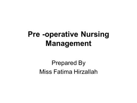 Pre -operative Nursing Management Prepared By Miss Fatima Hirzallah.