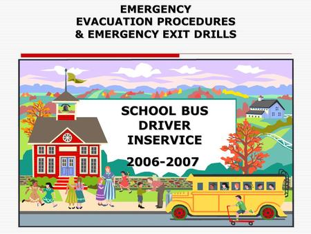 EMERGENCY EVACUATION PROCEDURES & EMERGENCY EXIT DRILLS SCHOOL BUS DRIVER INSERVICE 2006-2007 2006-2007.